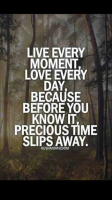 Live Every Moment. Love Every Day Because Before You Know It Precious Time Slips Away.